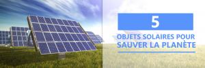 5 objets solaires pour sauver la planète