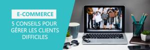 Gérer les clients difficiles en Ecommerce: 5 exemples
